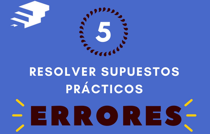 5 errores que pueden arruinar tu supuesto práctico